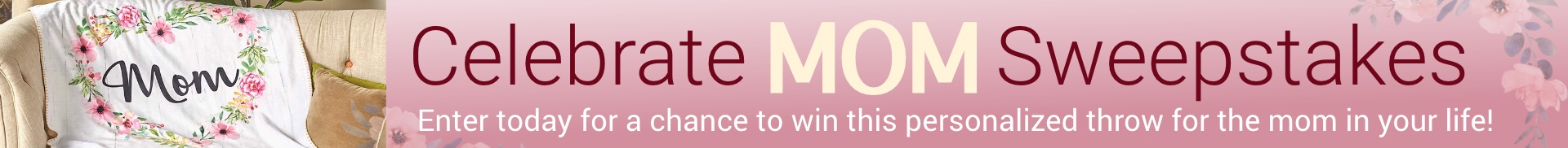 Mother's Day Sweepstakes. Enter Now